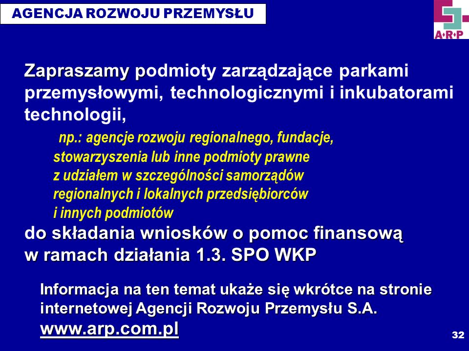 Zapraszamy podmioty zarządzające parkami przemysłowymi, technologicznymi i inkubatorami technologii, np.: agencje rozwoju regionalnego, fundacje, stowarzyszenia lub inne podmioty prawne z udziałem w szczególności samorządów regionalnych i lokalnych przedsiębiorców i innych podmiotów do składania wniosków o pomoc finansową w ramach działania 1.3. SPO WKP