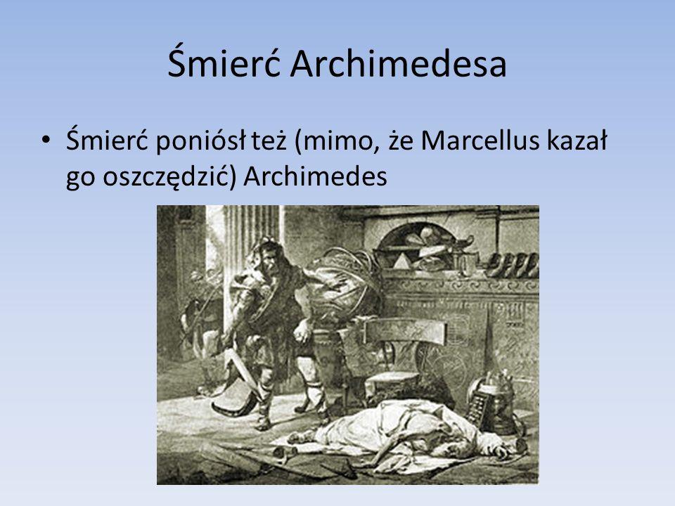 Śmierć Archimedesa Śmierć poniósł też (mimo, że Marcellus kazał go oszczędzić) Archimedes