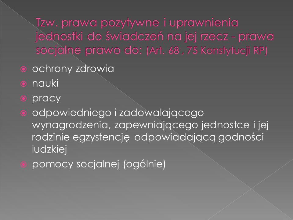 Tzw. prawa pozytywne i uprawnienia jednostki do świadczeń na jej rzecz - prawa socjalne prawo do: (Art. 68 , 75 Konstytucji RP)