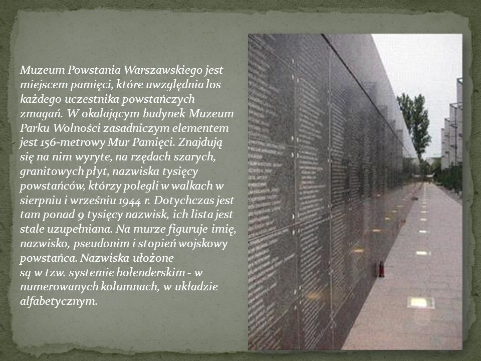 Muzeum Powstania Warszawskiego jest miejscem pamięci, które uwzględnia los każdego uczestnika powstańczych zmagań. W okalającym budynek Muzeum Parku Wolności zasadniczym elementem jest 156-metrowy Mur Pamięci. Znajdują się na nim wyryte, na rzędach szarych, granitowych płyt, nazwiska tysięcy powstańców, którzy polegli w walkach w sierpniu i wrześniu 1944 r. Dotychczas jest tam ponad 9 tysięcy nazwisk, ich lista jest stale uzupełniana. Na murze figuruje imię, nazwisko, pseudonim i stopień wojskowy powstańca. Nazwiska ułożone