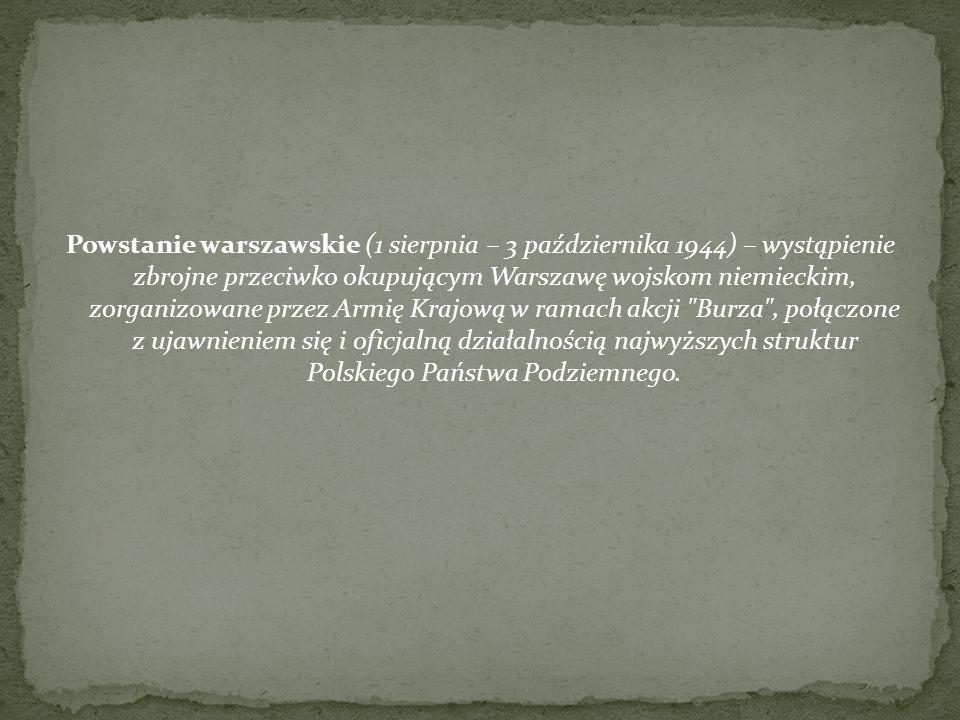 Powstanie warszawskie (1 sierpnia – 3 października 1944) – wystąpienie zbrojne przeciwko okupującym Warszawę wojskom niemieckim, zorganizowane przez Armię Krajową w ramach akcji Burza , połączone z ujawnieniem się i oficjalną działalnością najwyższych struktur Polskiego Państwa Podziemnego.