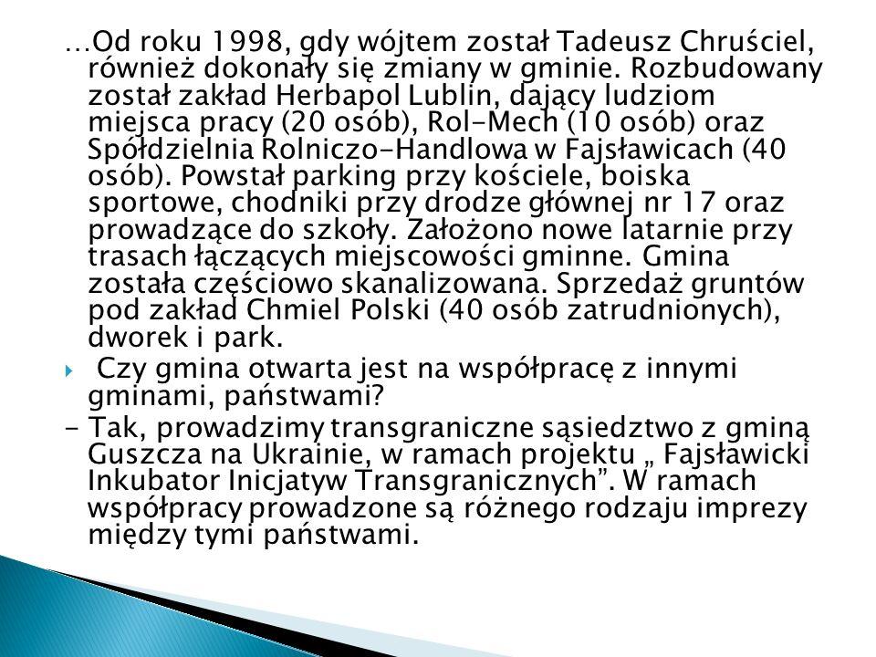 …Od roku 1998, gdy wójtem został Tadeusz Chruściel, również dokonały się zmiany w gminie. Rozbudowany został zakład Herbapol Lublin, dający ludziom miejsca pracy (20 osób), Rol-Mech (10 osób) oraz Spółdzielnia Rolniczo-Handlowa w Fajsławicach (40 osób). Powstał parking przy kościele, boiska sportowe, chodniki przy drodze głównej nr 17 oraz prowadzące do szkoły. Założono nowe latarnie przy trasach łączących miejscowości gminne. Gmina została częściowo skanalizowana. Sprzedaż gruntów pod zakład Chmiel Polski (40 osób zatrudnionych), dworek i park.