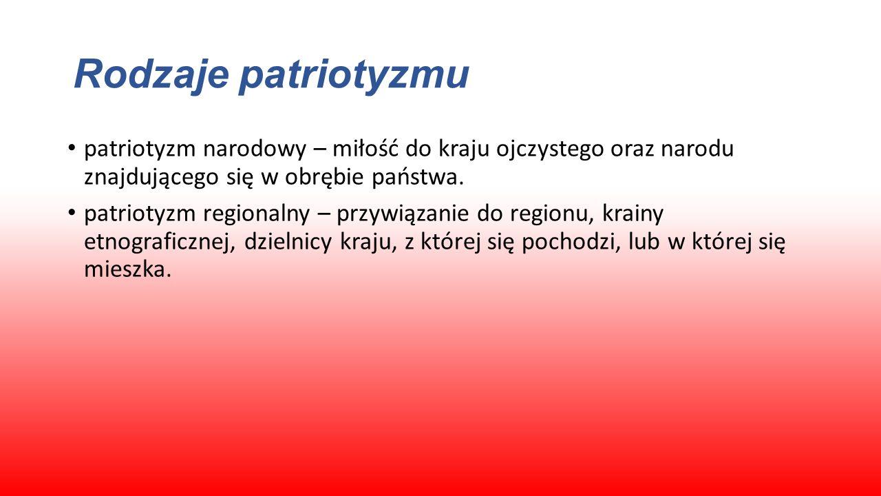 Rodzaje patriotyzmu patriotyzm narodowy – miłość do kraju ojczystego oraz narodu znajdującego się w obrębie państwa.