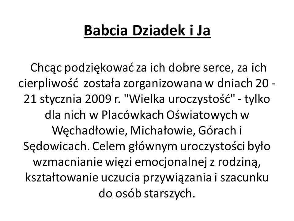 Babcia Dziadek i Ja Chcąc podziękować za ich dobre serce, za ich cierpliwość została zorganizowana w dniach 20 - 21 stycznia 2009 r. Wielka uroczystość - tylko dla nich w Placówkach Oświatowych w Węchadłowie, Michałowie, Górach i Sędowicach.