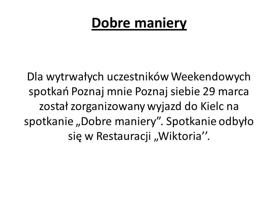 """Dobre maniery Dla wytrwałych uczestników Weekendowych spotkań Poznaj mnie Poznaj siebie 29 marca został zorganizowany wyjazd do Kielc na spotkanie """"Dobre maniery ."""
