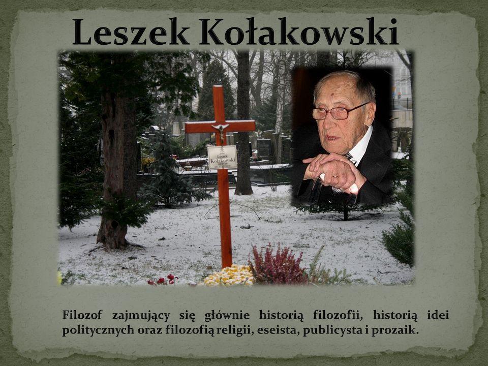 Leszek Kołakowski Filozof zajmujący się głównie historią filozofii, historią idei politycznych oraz filozofią religii, eseista, publicysta i prozaik.