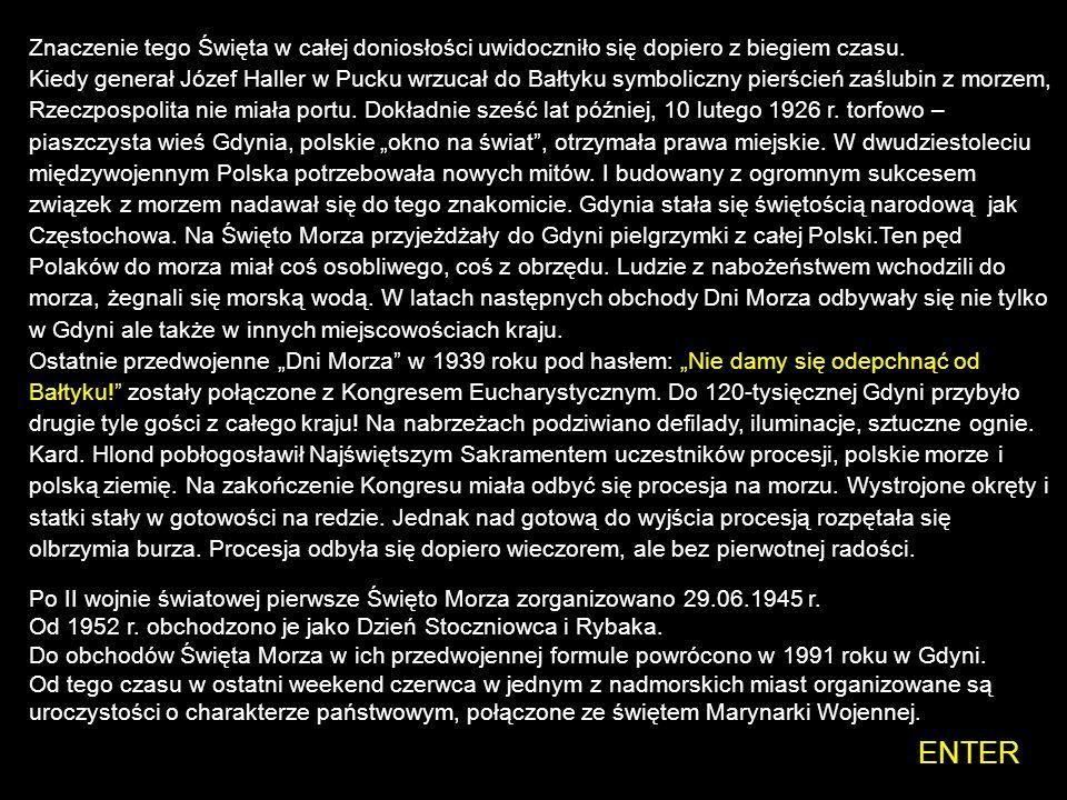 """Znaczenie tego Święta w całej doniosłości uwidoczniło się dopiero z biegiem czasu. Kiedy generał Józef Haller w Pucku wrzucał do Bałtyku symboliczny pierścień zaślubin z morzem, Rzeczpospolita nie miała portu. Dokładnie sześć lat później, 10 lutego 1926 r. torfowo –piaszczysta wieś Gdynia, polskie """"okno na świat , otrzymała prawa miejskie. W dwudziestoleciu międzywojennym Polska potrzebowała nowych mitów. I budowany z ogromnym sukcesem związek z morzem nadawał się do tego znakomicie. Gdynia stała się świętością narodową jak Częstochowa. Na Święto Morza przyjeżdżały do Gdyni pielgrzymki z całej Polski.Ten pęd Polaków do morza miał coś osobliwego, coś z obrzędu. Ludzie z nabożeństwem wchodzili do morza, żegnali się morską wodą. W latach następnych obchody Dni Morza odbywały się nie tylko w Gdyni ale także w innych miejscowościach kraju."""