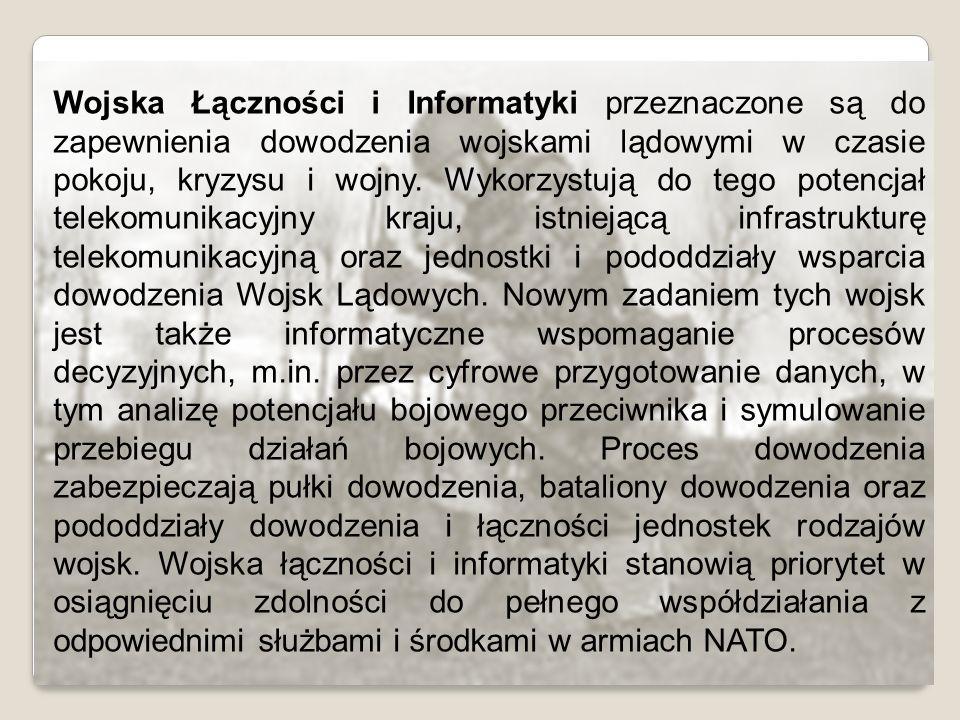 Wojska Łączności i Informatyki przeznaczone są do zapewnienia dowodzenia wojskami lądowymi w czasie pokoju, kryzysu i wojny.
