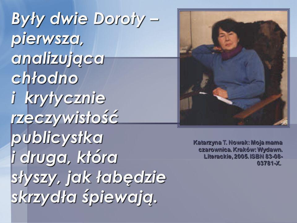Były dwie Doroty – pierwsza, analizująca chłodno i krytycznie rzeczywistość publicystka i druga, która słyszy, jak łabędzie skrzydła śpiewają.