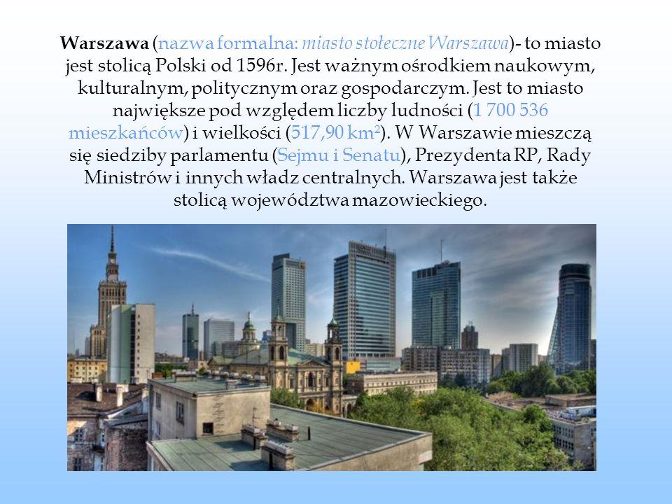 Warszawa (nazwa formalna: miasto stołeczne Warszawa)- to miasto jest stolicą Polski od 1596r.