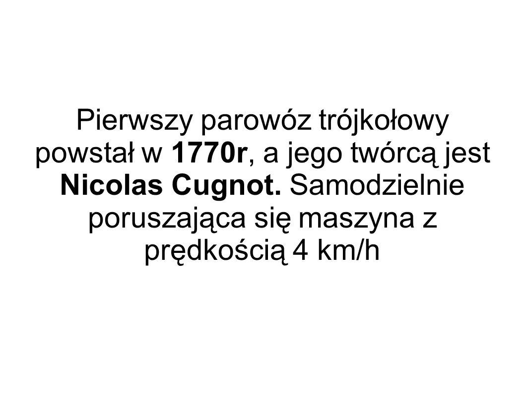 Pierwszy parowóz trójkołowy powstał w 1770r, a jego twórcą jest Nicolas Cugnot.