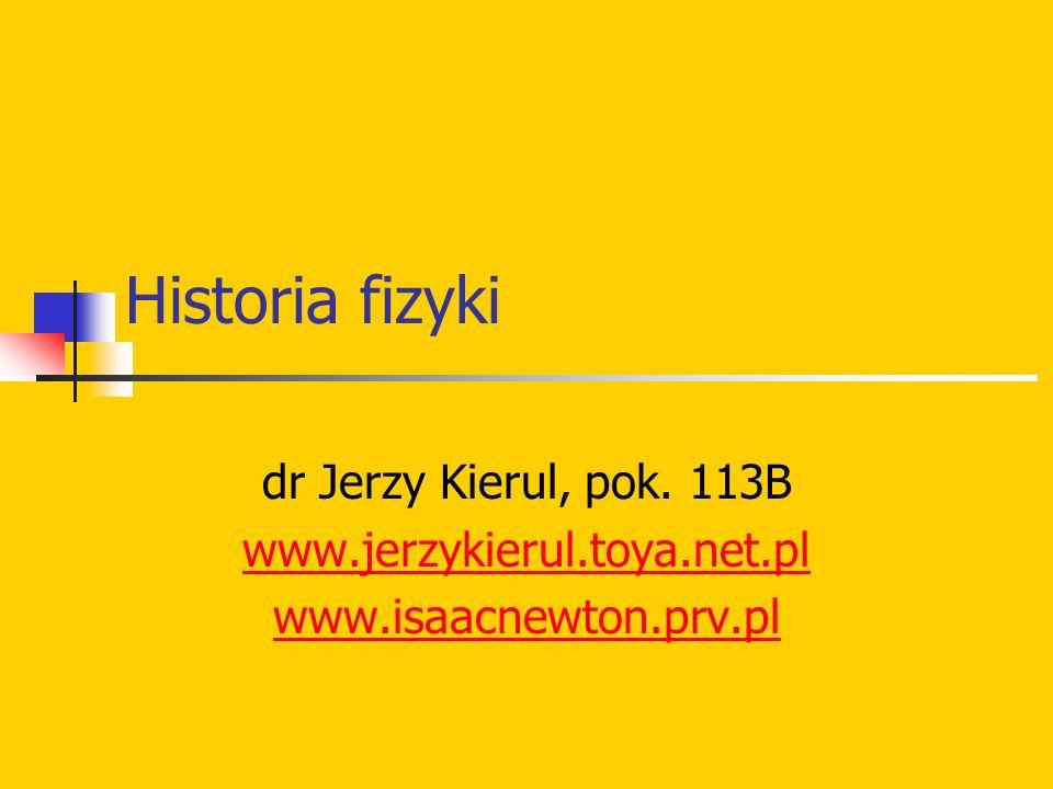 Historia fizyki dr Jerzy Kierul, pok. 113B www.jerzykierul.toya.net.pl