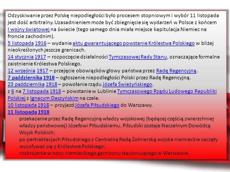 Odzyskiwanie przez Polskę niepodległości było procesem stopniowym i wybór 11 listopada jest dość arbitralny. Uzasadnieniem może być zbiegnięcie się wydarzeń w Polsce z końcem I wojny światowej na świecie (tego samego dnia miała miejsce kapitulacja Niemiec na froncie zachodnim).
