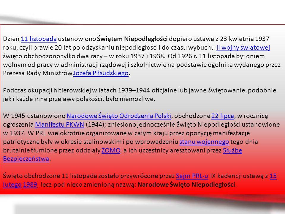Dzień 11 listopada ustanowiono Świętem Niepodległości dopiero ustawą z 23 kwietnia 1937 roku, czyli prawie 20 lat po odzyskaniu niepodległości i do czasu wybuchu II wojny światowej święto obchodzono tylko dwa razy – w roku 1937 i 1938. Od 1926 r. 11 listopada był dniem wolnym od pracy w administracji rządowej i szkolnictwie na podstawie ogólnika wydanego przez Prezesa Rady Ministrów Józefa Piłsudskiego.