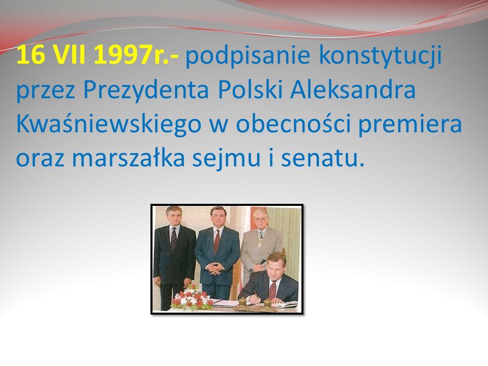 16 VII 1997r.- podpisanie konstytucji przez Prezydenta Polski Aleksandra Kwaśniewskiego w obecności premiera oraz marszałka sejmu i senatu.