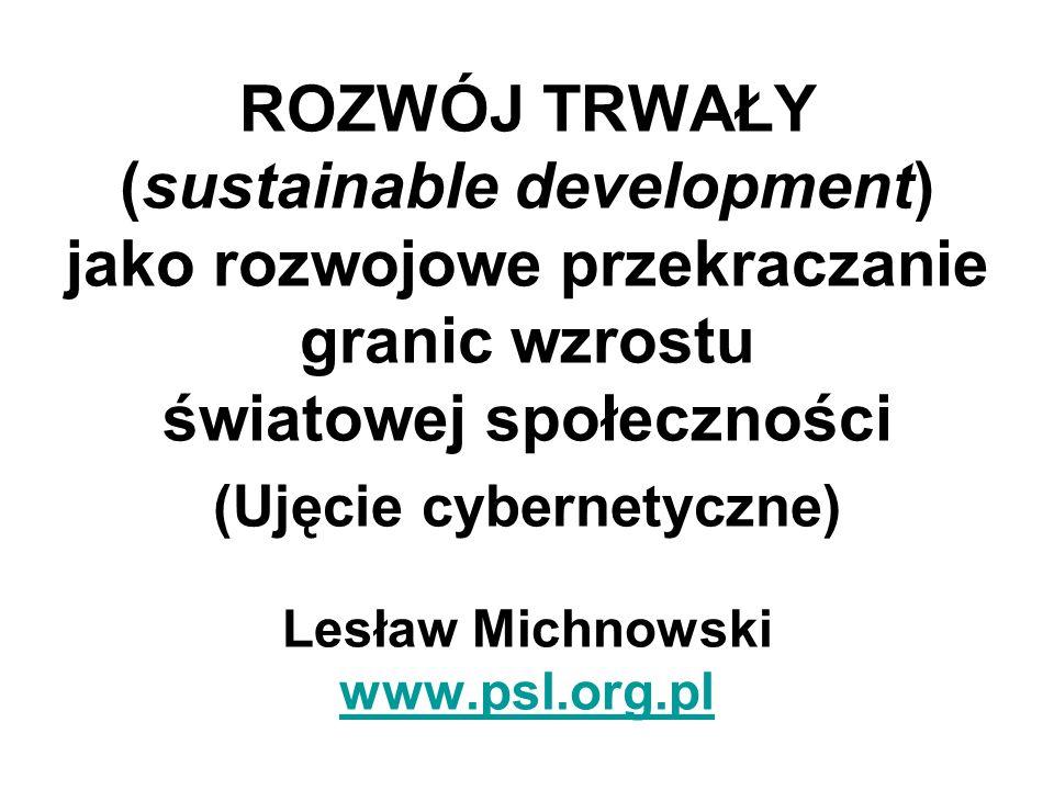 ROZWÓJ TRWAŁY (sustainable development) jako rozwojowe przekraczanie granic wzrostu światowej społeczności (Ujęcie cybernetyczne) Lesław Michnowski www.psl.org.pl