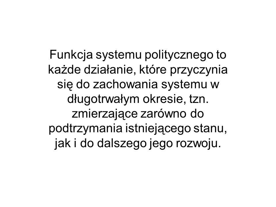 Funkcja systemu politycznego to każde działanie, które przyczynia się do zachowania systemu w długotrwałym okresie, tzn.