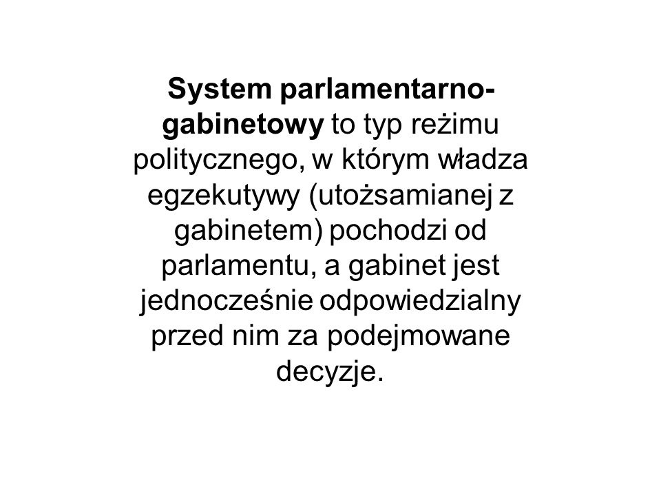 System parlamentarno-gabinetowy to typ reżimu politycznego, w którym władza egzekutywy (utożsamianej z gabinetem) pochodzi od parlamentu, a gabinet jest jednocześnie odpowiedzialny przed nim za podejmowane decyzje.