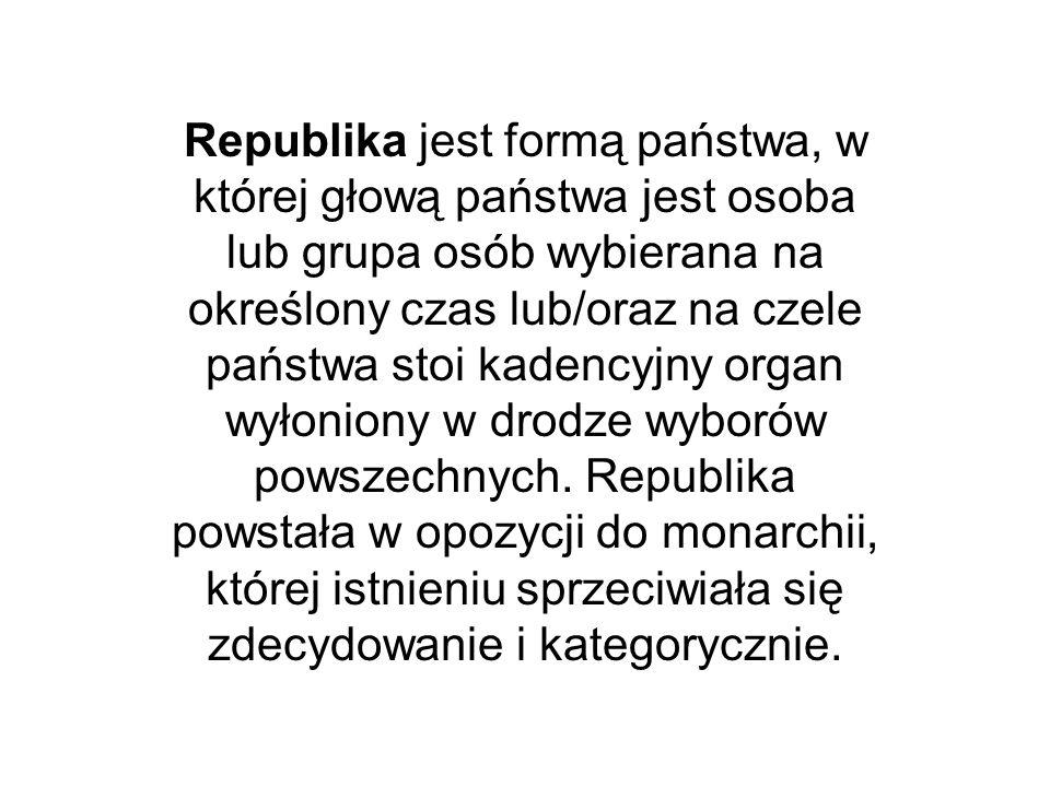 Republika jest formą państwa, w której głową państwa jest osoba lub grupa osób wybierana na określony czas lub/oraz na czele państwa stoi kadencyjny organ wyłoniony w drodze wyborów powszechnych.
