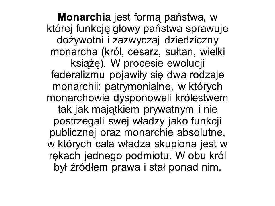 Monarchia jest formą państwa, w której funkcję głowy państwa sprawuje dożywotni i zazwyczaj dziedziczny monarcha (król, cesarz, sułtan, wielki książę).