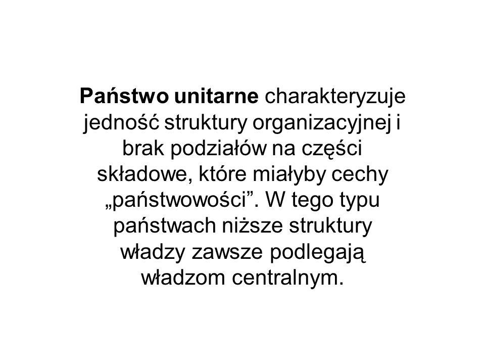 """Państwo unitarne charakteryzuje jedność struktury organizacyjnej i brak podziałów na części składowe, które miałyby cechy """"państwowości ."""