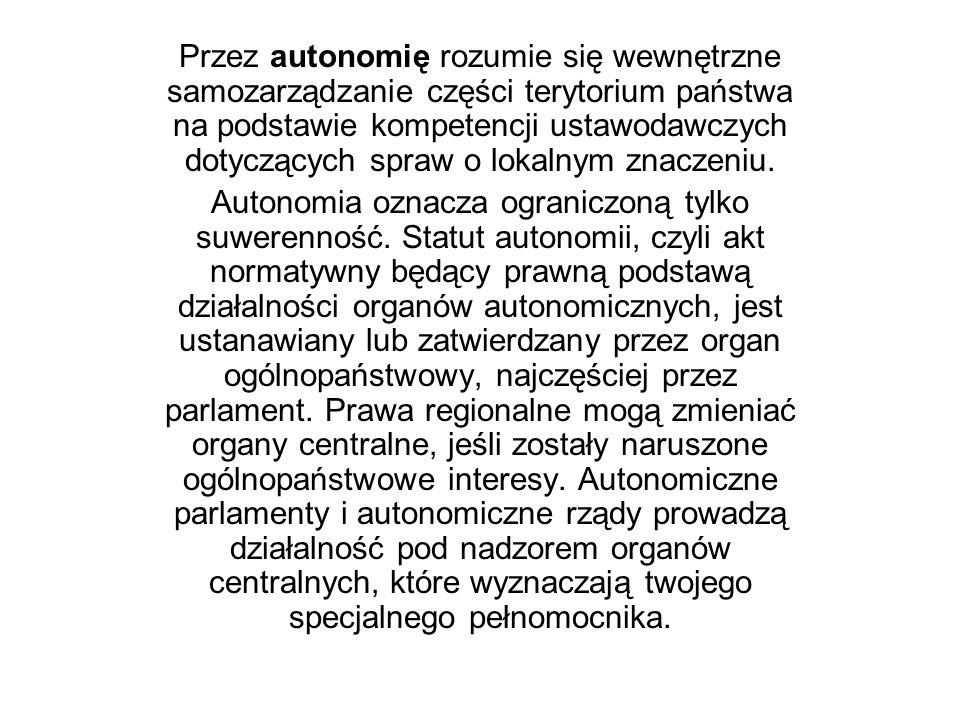 Przez autonomię rozumie się wewnętrzne samozarządzanie części terytorium państwa na podstawie kompetencji ustawodawczych dotyczących spraw o lokalnym znaczeniu.