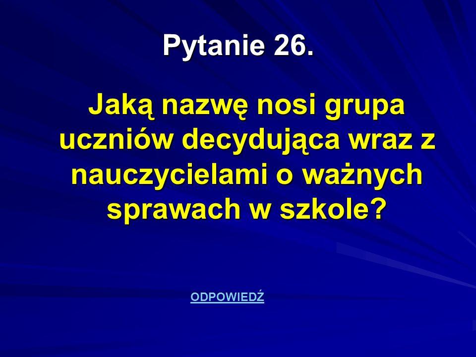 Pytanie 26. Jaką nazwę nosi grupa uczniów decydująca wraz z nauczycielami o ważnych sprawach w szkole