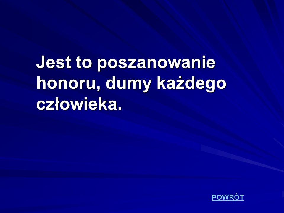 Jest to poszanowanie honoru, dumy każdego człowieka.
