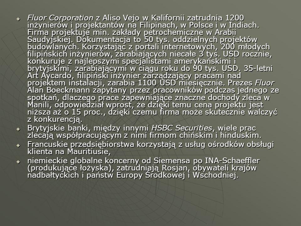 Fluor Corporation z Aliso Vejo w Kalifornii zatrudnia 1200 inżynierów i projektantów na Filipinach, w Polsce i w Indiach. Firma projektuje min. zakłady petrochemiczne w Arabii Saudyjskiej. Dokumentacja to 50 tys. oddzielnych projektów budowlanych. Korzystając z portali internetowych, 200 młodych filipińskich inżynierów, zarabiających niecałe 3 tys. USD rocznie, konkuruje z najlepszymi specjalistami amerykańskimi i brytyjskimi, zarabiającymi w ciągu roku do 90 tys. USD. 35-letni Art Aycardo, filipiński inżynier zarządzający pracami nad projektem instalacji, zarabia 1100 USD miesięcznie. Prezes Fluor Alan Boeckmann zapytany przez pracowników podczas jednego ze spotkań, dlaczego prace zapewniające znaczne dochody zleca w Manili, odpowiedział wprost, że dzięki temu cena projektu jest niższa aż o 15 proc., dzięki czemu firma może skutecznie walczyć z konkurencją.