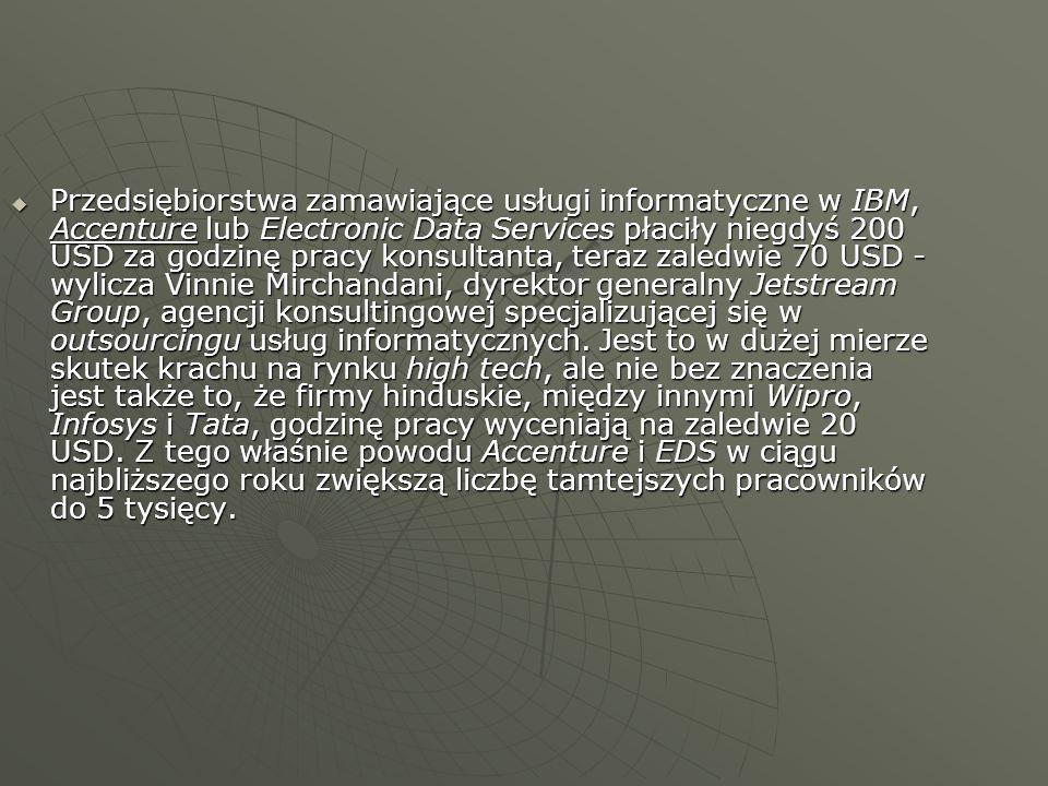 Przedsiębiorstwa zamawiające usługi informatyczne w IBM, Accenture lub Electronic Data Services płaciły niegdyś 200 USD za godzinę pracy konsultanta, teraz zaledwie 70 USD - wylicza Vinnie Mirchandani, dyrektor generalny Jetstream Group, agencji konsultingowej specjalizującej się w outsourcingu usług informatycznych.