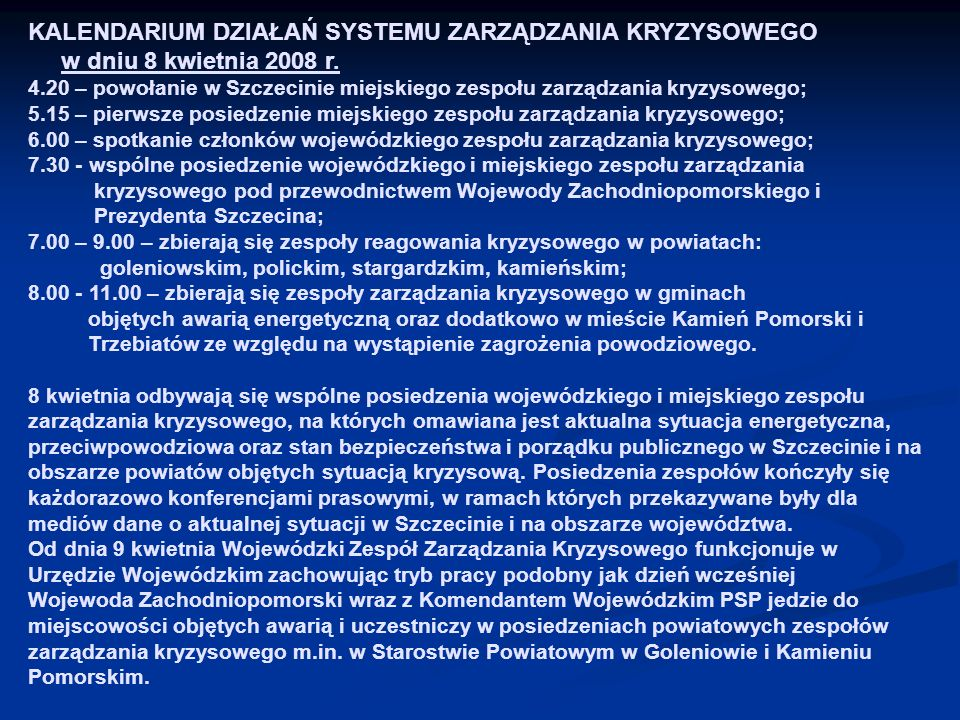 KALENDARIUM DZIAŁAŃ SYSTEMU ZARZĄDZANIA KRYZYSOWEGO w dniu 8 kwietnia 2008 r. 4.20 – powołanie w Szczecinie miejskiego zespołu zarządzania kryzysowego; 5.15 – pierwsze posiedzenie miejskiego zespołu zarządzania kryzysowego; 6.00 – spotkanie członków wojewódzkiego zespołu zarządzania kryzysowego; 7.30 - wspólne posiedzenie wojewódzkiego i miejskiego zespołu zarządzania kryzysowego pod przewodnictwem Wojewody Zachodniopomorskiego i Prezydenta Szczecina; 7.00 – 9.00 – zbierają się zespoły reagowania kryzysowego w powiatach: goleniowskim, polickim, stargardzkim, kamieńskim; 8.00 - 11.00 – zbierają się zespoły zarządzania kryzysowego w gminach objętych awarią energetyczną oraz dodatkowo w mieście Kamień Pomorski i Trzebiatów ze względu na wystąpienie zagrożenia powodziowego. 8 kwietnia odbywają się wspólne posiedzenia wojewódzkiego i miejskiego zespołu zarządzania kryzysowego, na których omawiana jest aktualna sytuacja energetyczna, przeciwpowodziowa oraz stan bezpieczeństwa i porządku publicznego w Szczecinie i na obszarze powiatów objętych sytuacją kryzysową. Posiedzenia zespołów kończyły się każdorazowo konferencjami prasowymi, w ramach których przekazywane były dla mediów dane o aktualnej sytuacji w Szczecinie i na obszarze województwa.