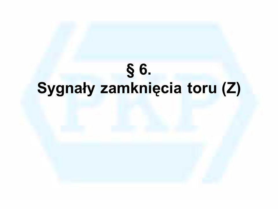§ 6. Sygnały zamknięcia toru (Z)
