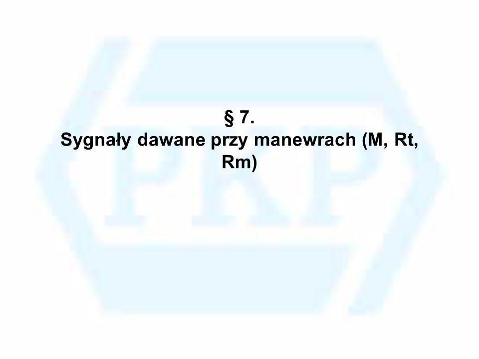 § 7. Sygnały dawane przy manewrach (M, Rt, Rm)