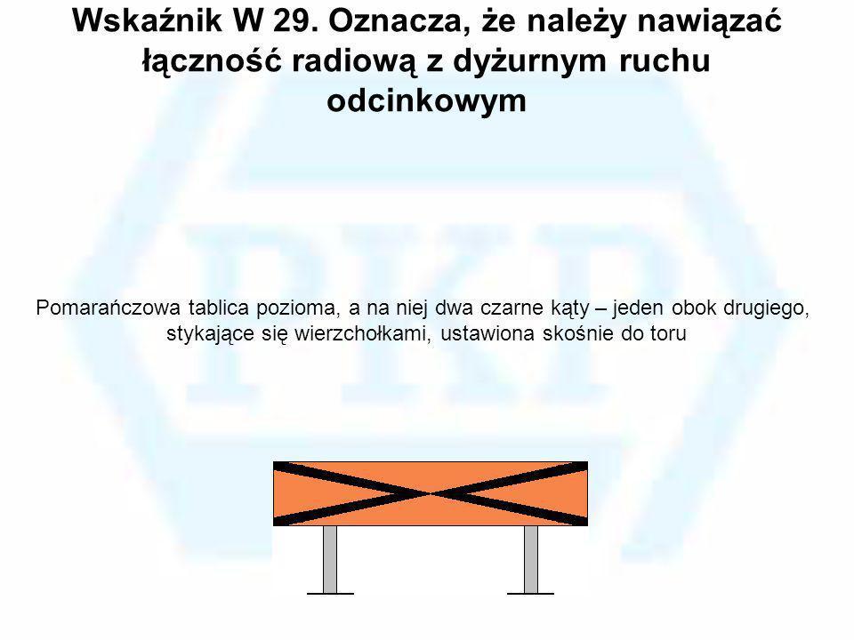 Wskaźnik W 29. Oznacza, że należy nawiązać łączność radiową z dyżurnym ruchu odcinkowym