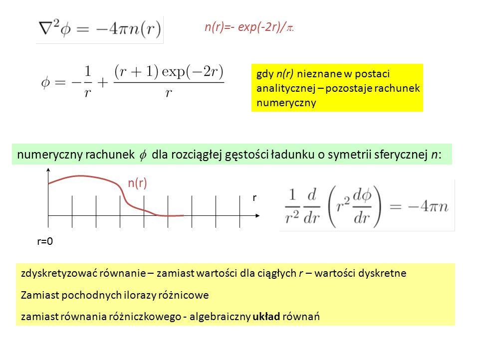 n(r)=- exp(-2r)/p. gdy n(r) nieznane w postaci analitycznej – pozostaje rachunek numeryczny.