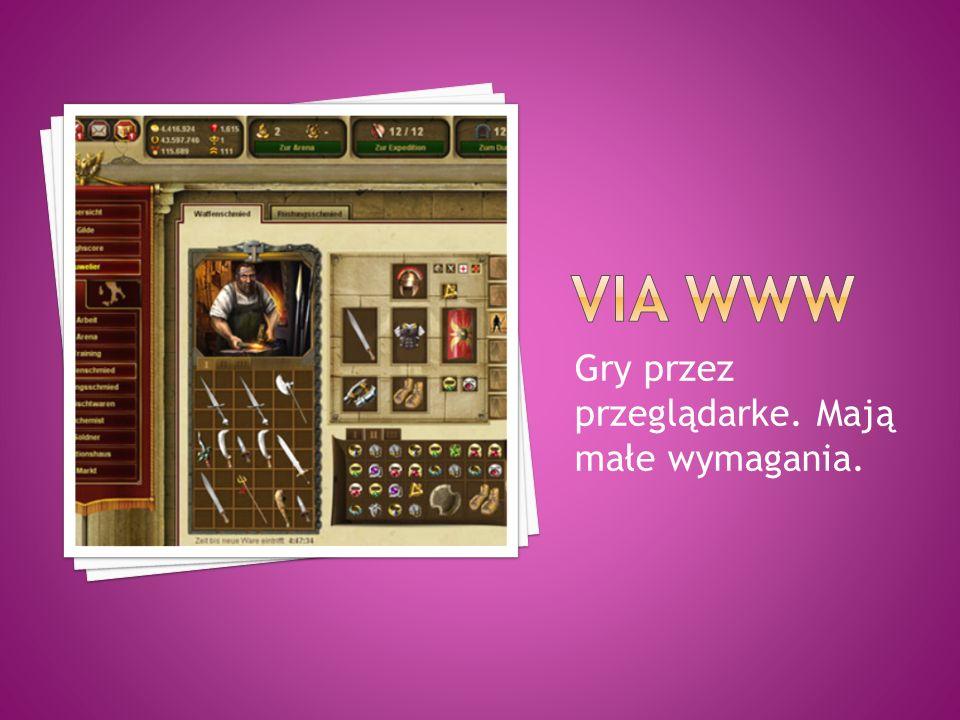 Via www Gry przez przeglądarke. Mają małe wymagania.