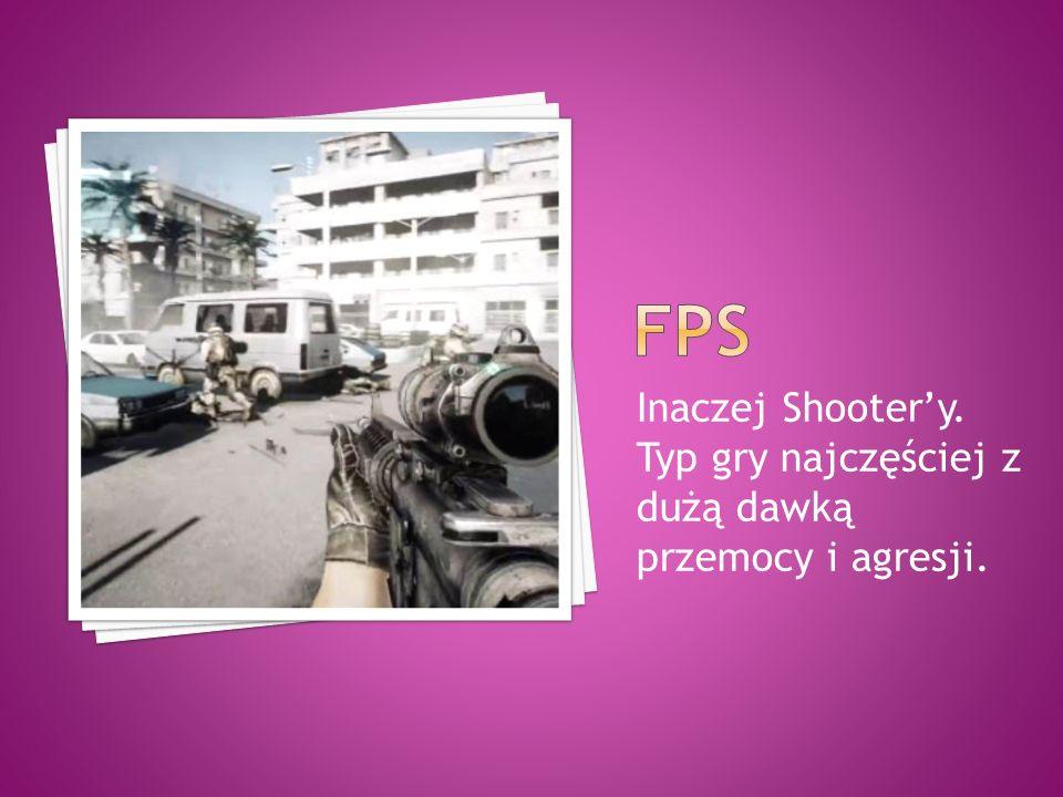 Fps Inaczej Shooter'y. Typ gry najczęściej z dużą dawką przemocy i agresji.