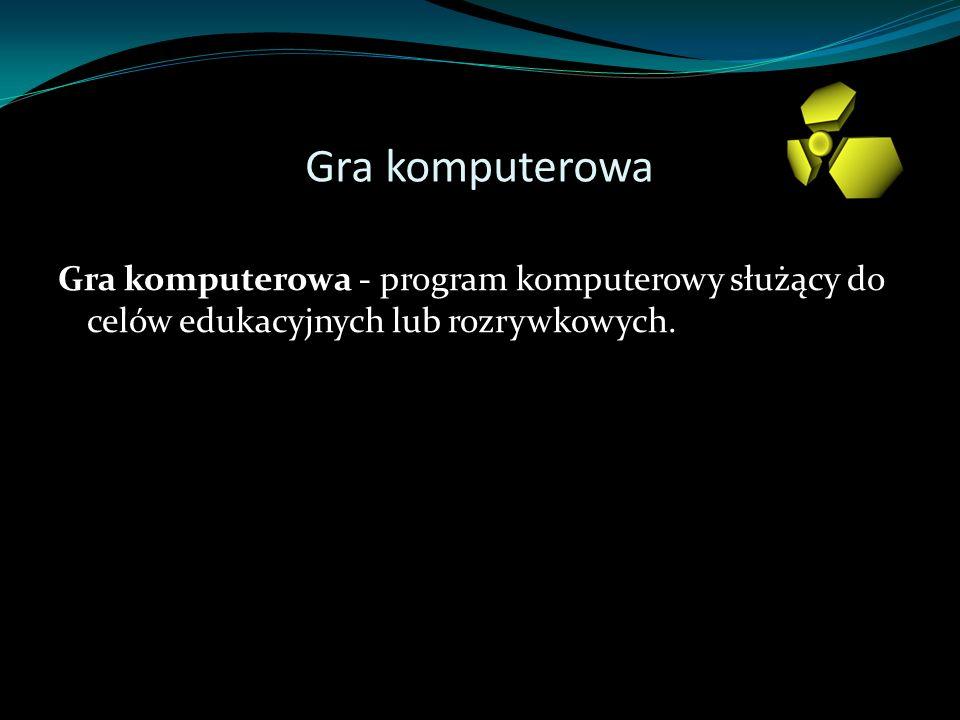 Gra komputerowa Gra komputerowa - program komputerowy służący do celów edukacyjnych lub rozrywkowych.
