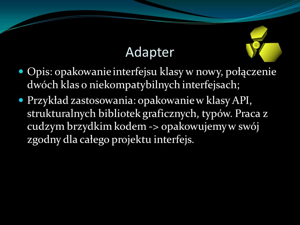 Adapter Opis: opakowanie interfejsu klasy w nowy, połączenie dwóch klas o niekompatybilnych interfejsach;