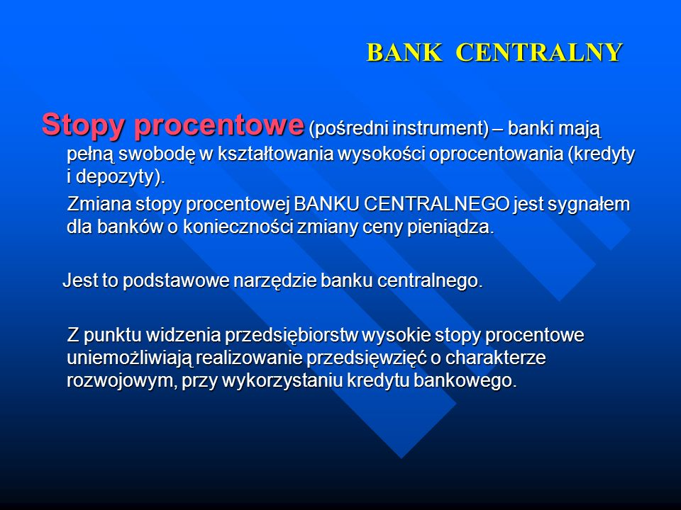 BANK CENTRALNYStopy procentowe (pośredni instrument) – banki mają pełną swobodę w kształtowania wysokości oprocentowania (kredyty i depozyty).