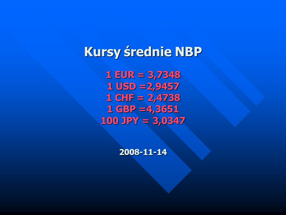Kursy średnie NBP 1 EUR = 3,7348 1 USD =2,9457 1 CHF = 2,4738 1 GBP =4,3651 100 JPY = 3,0347 2008-11-14