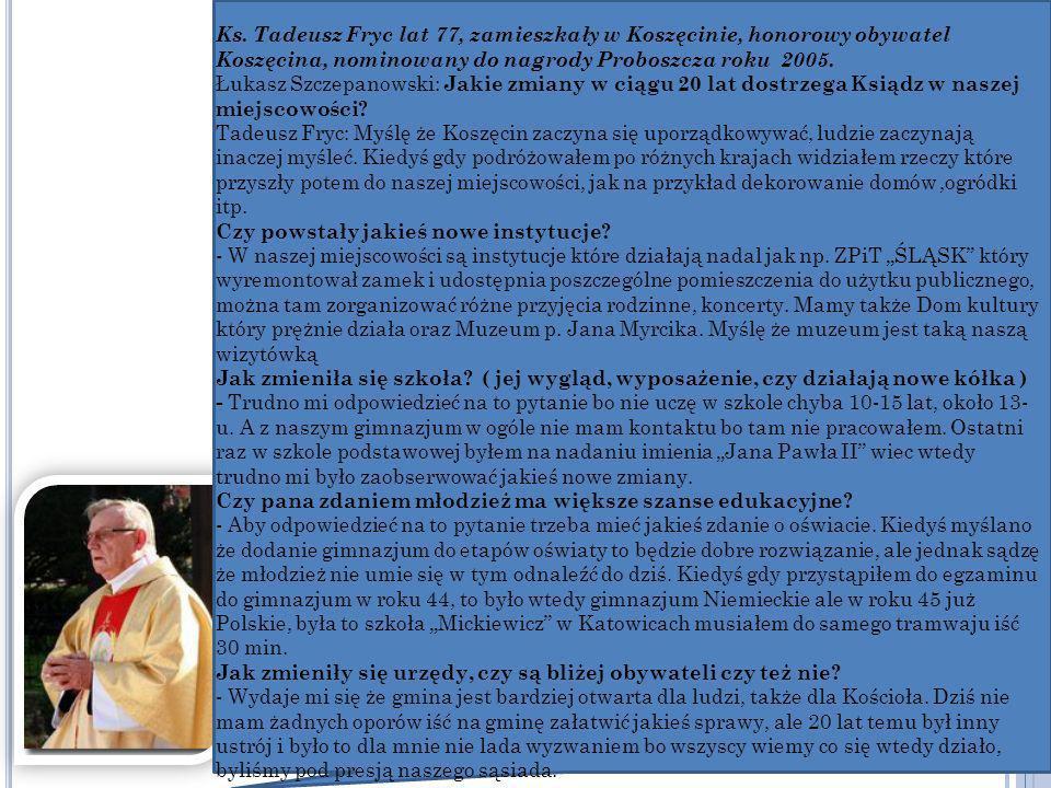Ks. Tadeusz Fryc lat 77, zamieszkały w Koszęcinie, honorowy obywatel Koszęcina, nominowany do nagrody Proboszcza roku 2005.