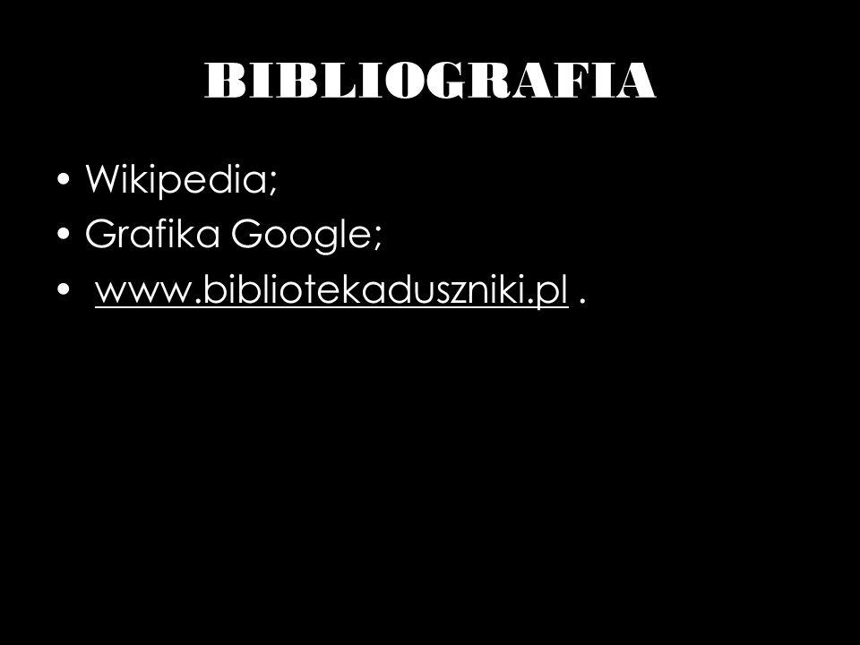 BIBLIOGRAFIA Wikipedia; Grafika Google; www.bibliotekaduszniki.pl .