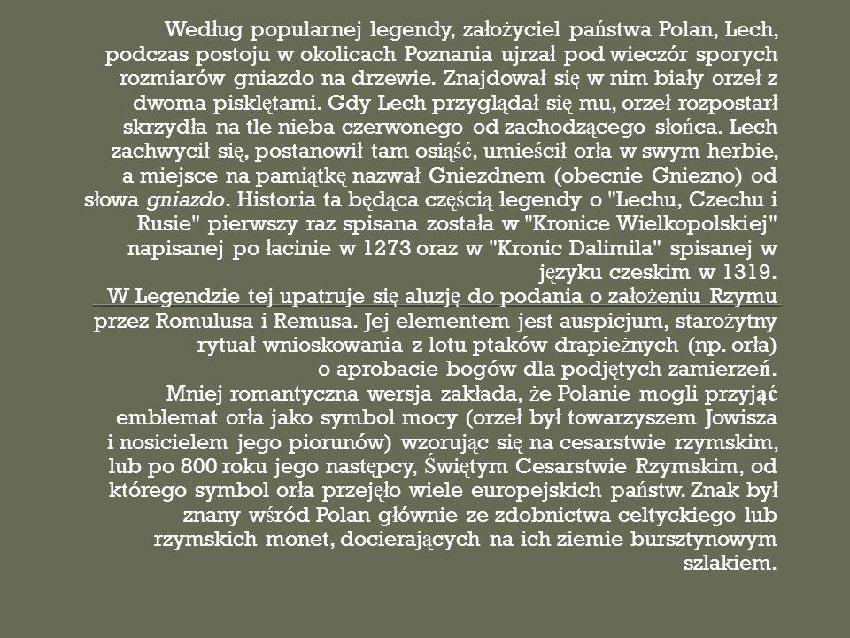 Według popularnej legendy, założyciel państwa Polan, Lech, podczas postoju w okolicach Poznania ujrzał pod wieczór sporych rozmiarów gniazdo na drzewie. Znajdował się w nim biały orzeł z dwoma pisklętami. Gdy Lech przyglądał się mu, orzeł rozpostarł skrzydła na tle nieba czerwonego od zachodzącego słońca. Lech zachwycił się, postanowił tam osiąść, umieścił orła w swym herbie, a miejsce na pamiątkę nazwał Gniezdnem (obecnie Gniezno) od słowa gniazdo. Historia ta będąca częścią legendy o Lechu, Czechu i Rusie pierwszy raz spisana została w Kronice Wielkopolskiej napisanej po łacinie w 1273 oraz w Kronic Dalimila spisanej w języku czeskim w 1319.