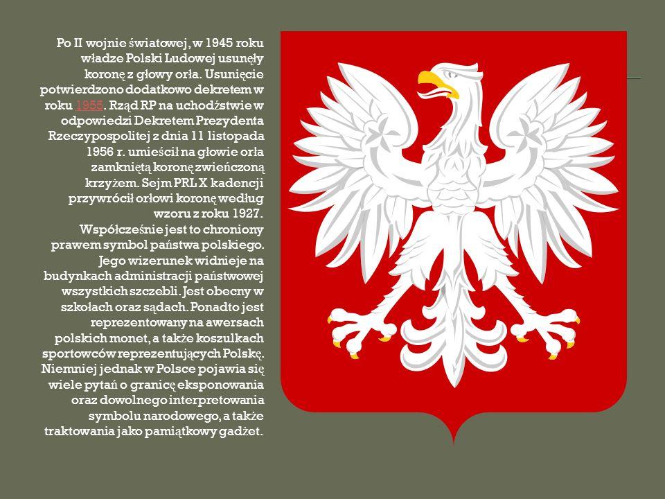 Po II wojnie światowej, w 1945 roku władze Polski Ludowej usunęły koronę z głowy orła. Usunięcie potwierdzono dodatkowo dekretem w roku 1955. Rząd RP na uchodźstwie w odpowiedzi Dekretem Prezydenta Rzeczypospolitej z dnia 11 listopada 1956 r. umieścił na głowie orła zamkniętą koronę zwieńczoną krzyżem. Sejm PRL X kadencji przywrócił orłowi koronę według wzoru z roku 1927.