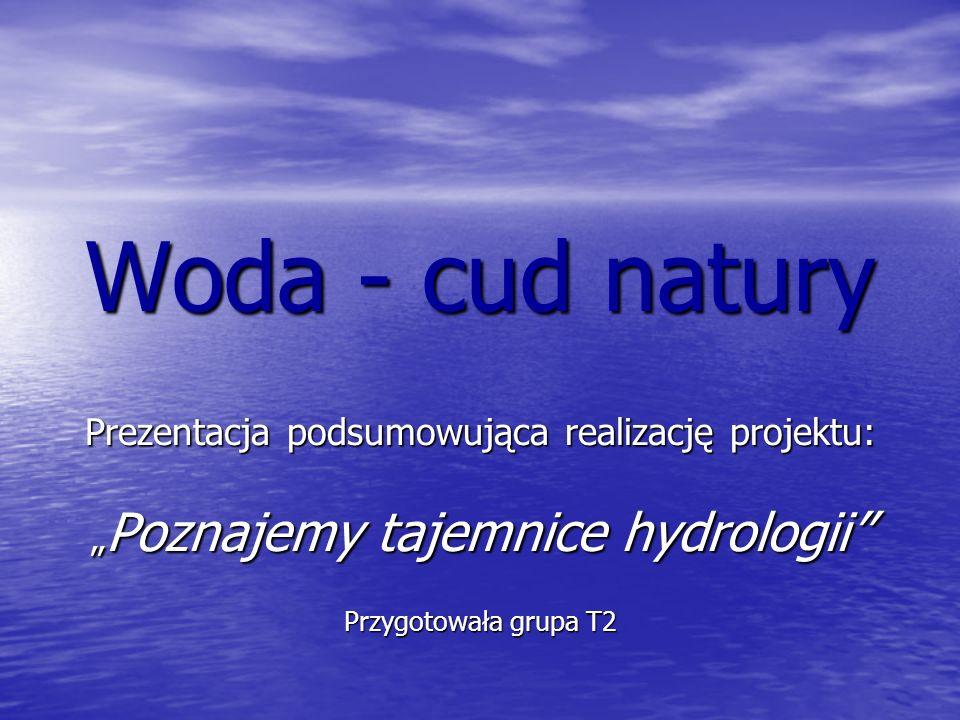 """Woda - cud natury Prezentacja podsumowująca realizację projektu: """"Poznajemy tajemnice hydrologii"""