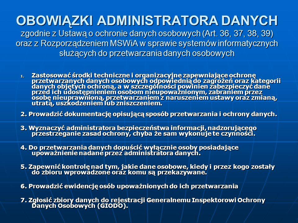 OBOWIĄZKI ADMINISTRATORA DANYCH zgodnie z Ustawą o ochronie danych osobowych (Art. 36, 37, 38, 39) oraz z Rozporządzeniem MSWiA w sprawie systemów informatycznych służących do przetwarzania danych osobowych