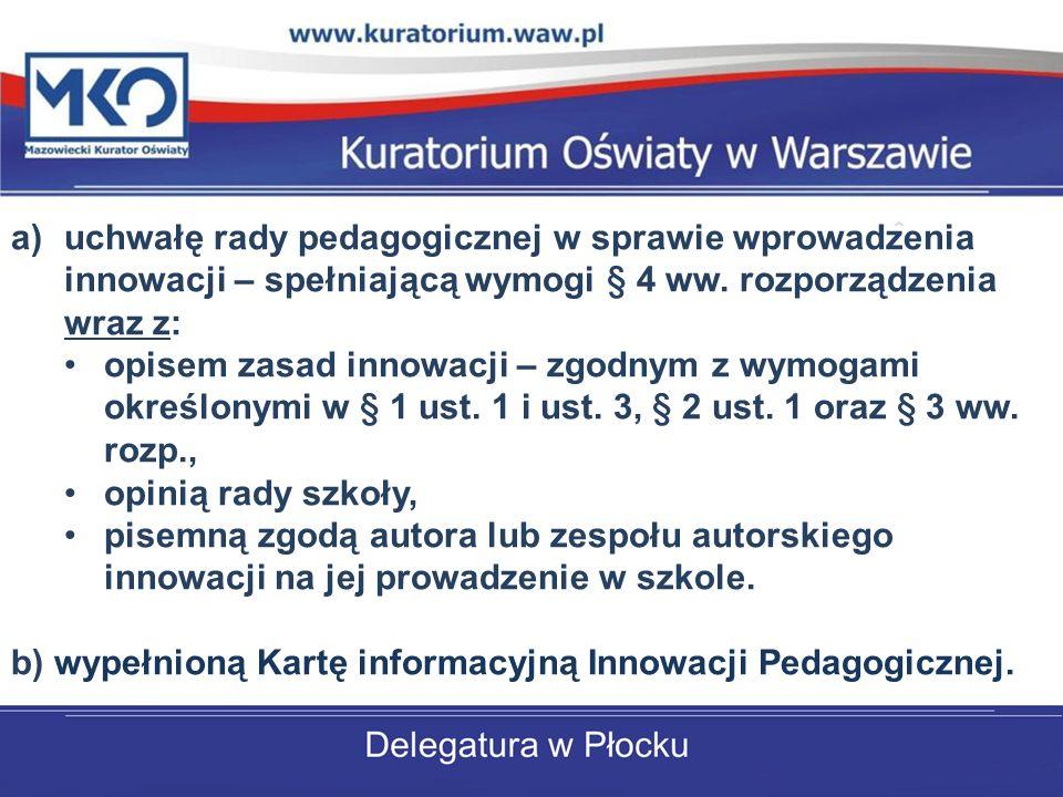 uchwałę rady pedagogicznej w sprawie wprowadzenia innowacji – spełniającą wymogi § 4 ww. rozporządzenia wraz z: