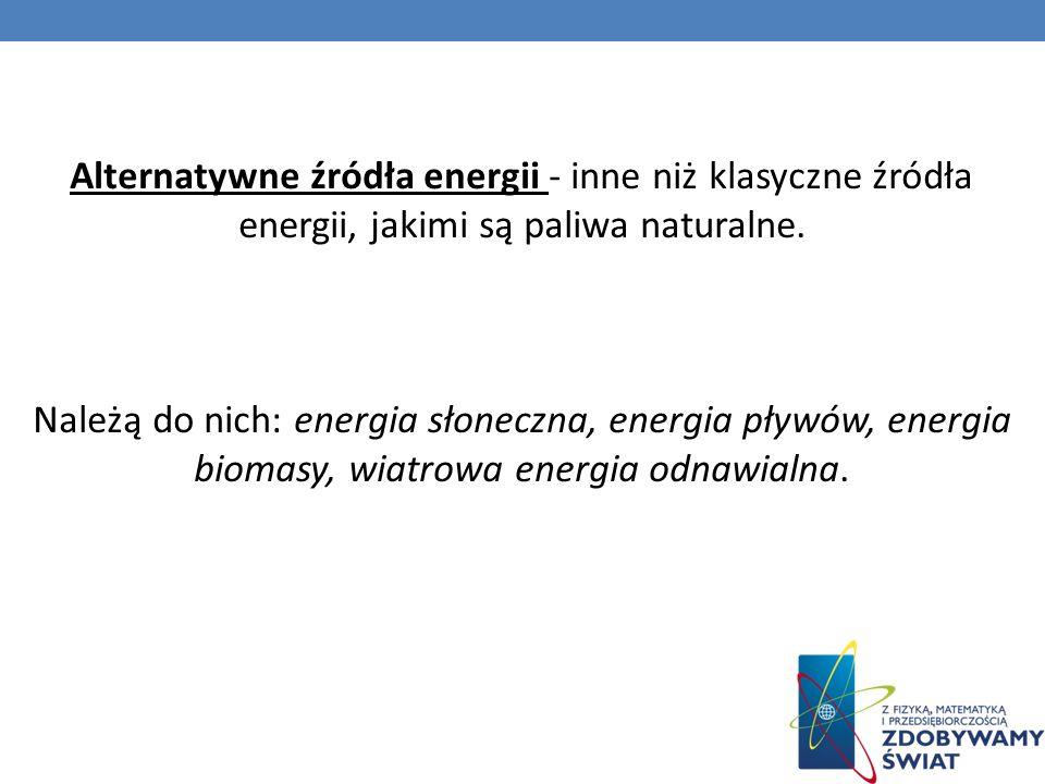 Alternatywne źródła energii - inne niż klasyczne źródła energii, jakimi są paliwa naturalne.