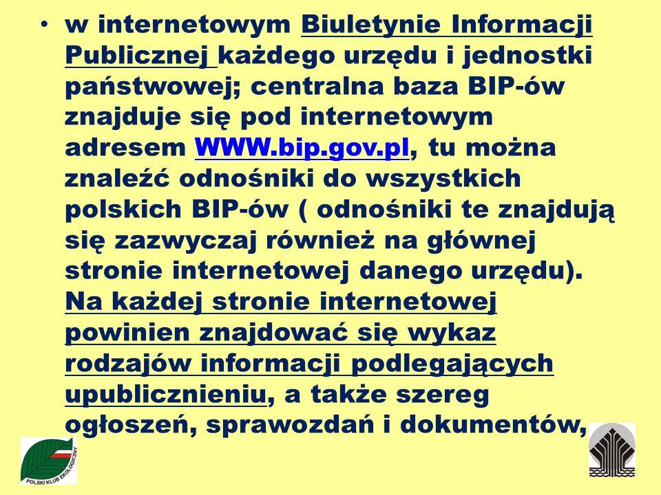 w internetowym Biuletynie Informacji Publicznej każdego urzędu i jednostki państwowej; centralna baza BIP-ów znajduje się pod internetowym adresem WWW.bip.gov.pl, tu można znaleźć odnośniki do wszystkich polskich BIP-ów ( odnośniki te znajdują się zazwyczaj również na głównej stronie internetowej danego urzędu).